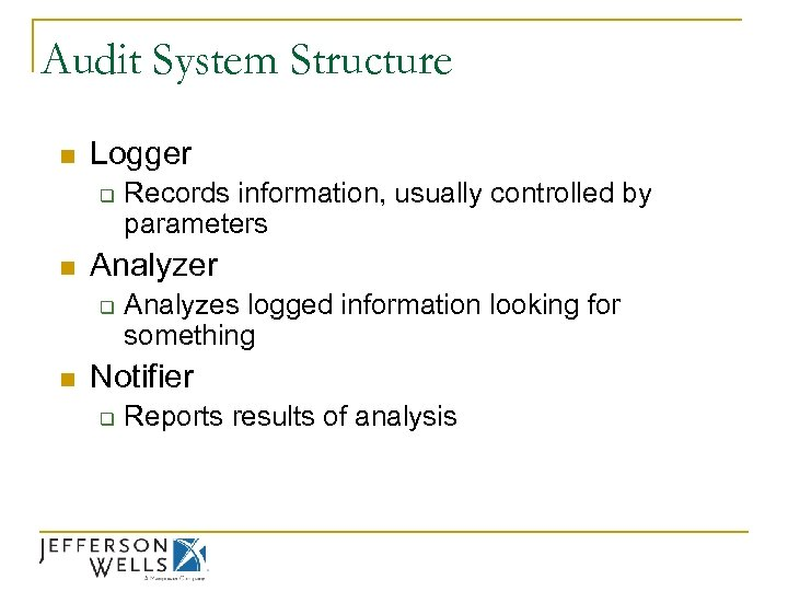 Audit System Structure n Logger q n Analyzer q n Records information, usually controlled