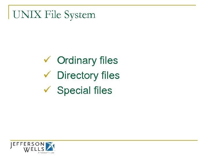 UNIX File System ü Ordinary files ü Directory files ü Special files
