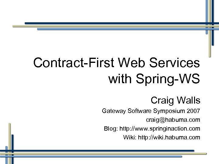 Contract-First Web Services with Spring-WS Craig Walls Gateway Software Symposium 2007 craig@habuma. com Blog: