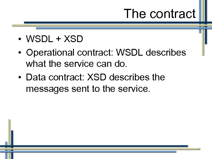 The contract • WSDL + XSD • Operational contract: WSDL describes what the service