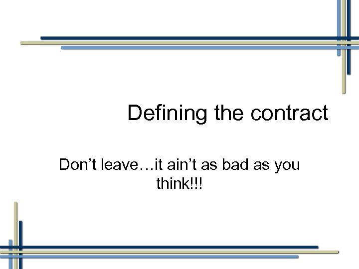 Defining the contract Don't leave…it ain't as bad as you think!!!