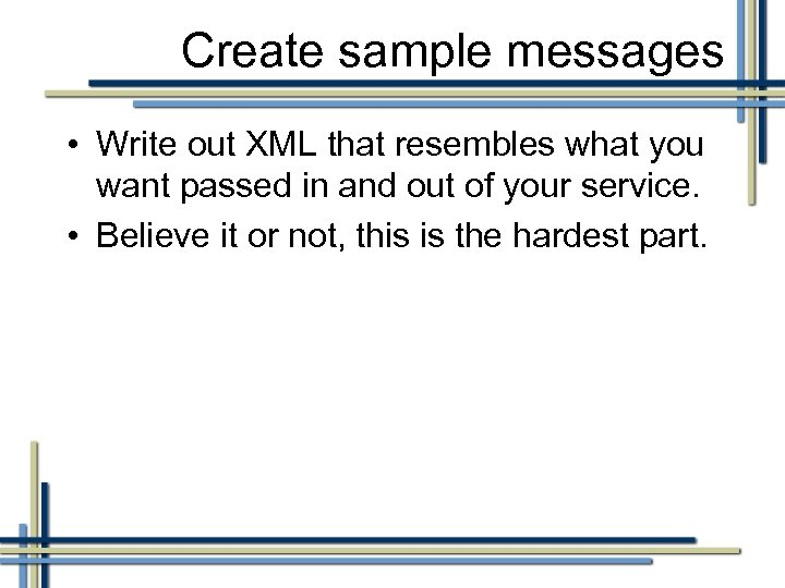 Create sample messages • Write out XML that resembles what you want passed in