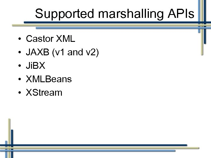Supported marshalling APIs • • • Castor XML JAXB (v 1 and v 2)