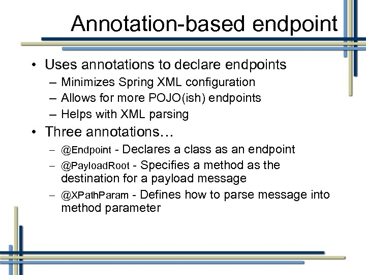 Annotation-based endpoint • Uses annotations to declare endpoints – Minimizes Spring XML configuration –