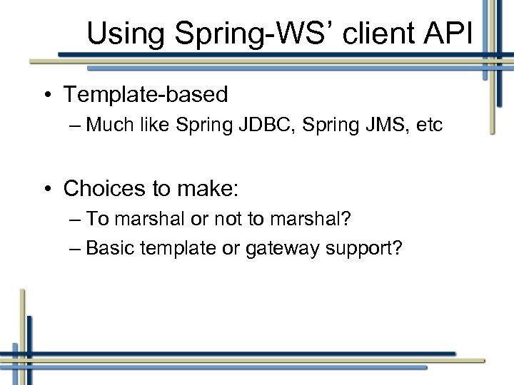 Using Spring-WS' client API • Template-based – Much like Spring JDBC, Spring JMS, etc