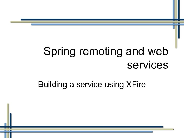 Spring remoting and web services Building a service using XFire