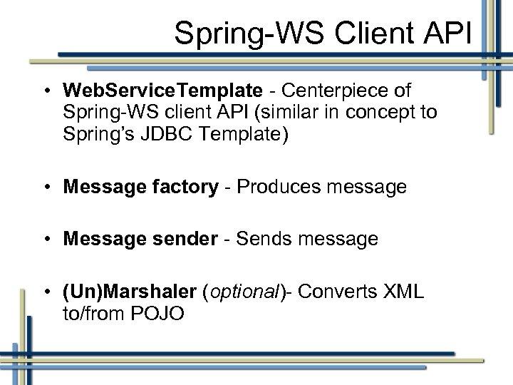 Spring-WS Client API • Web. Service. Template - Centerpiece of Spring-WS client API (similar