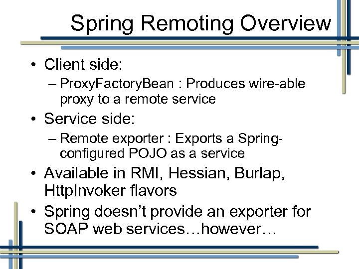 Spring Remoting Overview • Client side: – Proxy. Factory. Bean : Produces wire-able proxy
