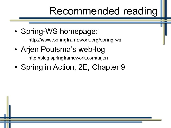 Recommended reading • Spring-WS homepage: – http: //www. springframework. org/spring-ws • Arjen Poutsma's web-log