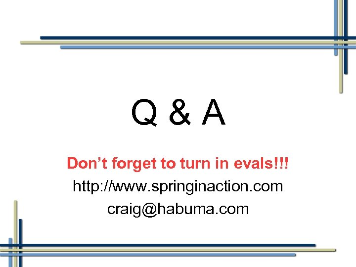 Q&A Don't forget to turn in evals!!! http: //www. springinaction. com craig@habuma. com