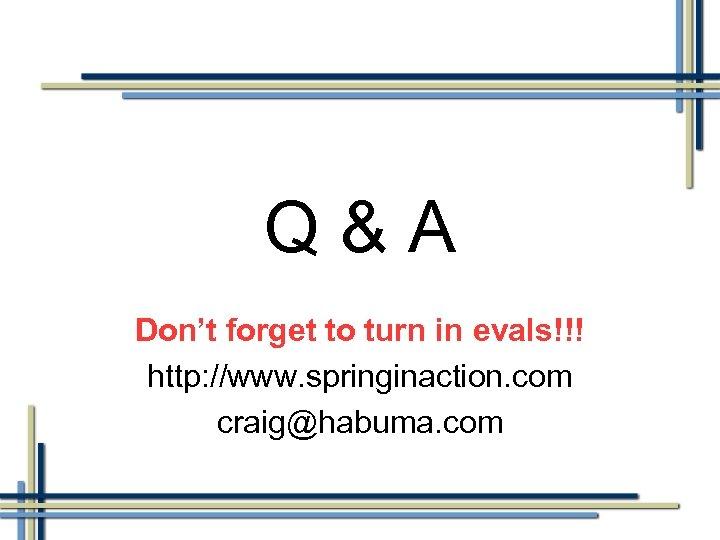 Q&A Don't forget to turn in evals!!! http: //www. springinaction. com craig@habuma. com