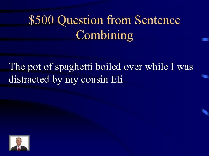 $500 Question from Sentence Combining The pot of spaghetti boiled over while I was