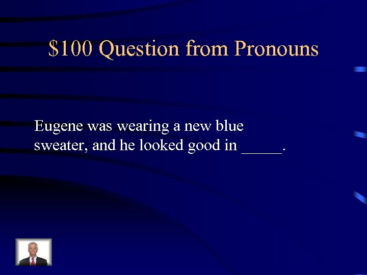 $100 Question from Pronouns Eugene was wearing a new blue sweater, and he looked