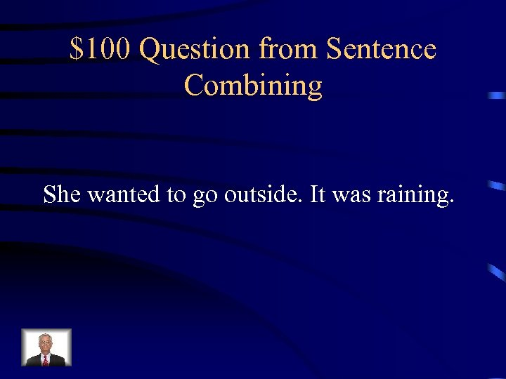 $100 Question from Sentence Combining She wanted to go outside. It was raining.