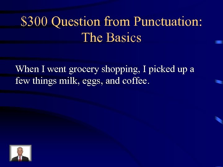 $300 Question from Punctuation: The Basics When I went grocery shopping, I picked up