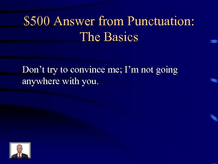 $500 Answer from Punctuation: The Basics Don't try to convince me; I'm not going