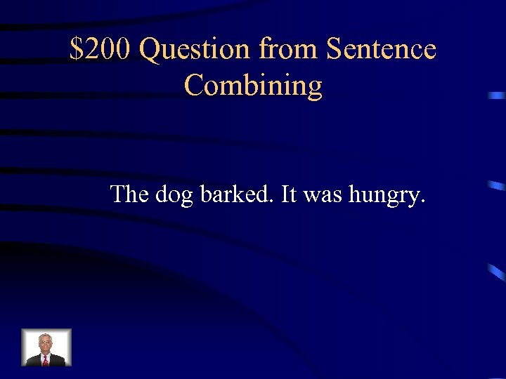 $200 Question from Sentence Combining The dog barked. It was hungry.
