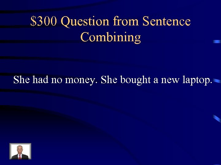 $300 Question from Sentence Combining She had no money. She bought a new laptop.