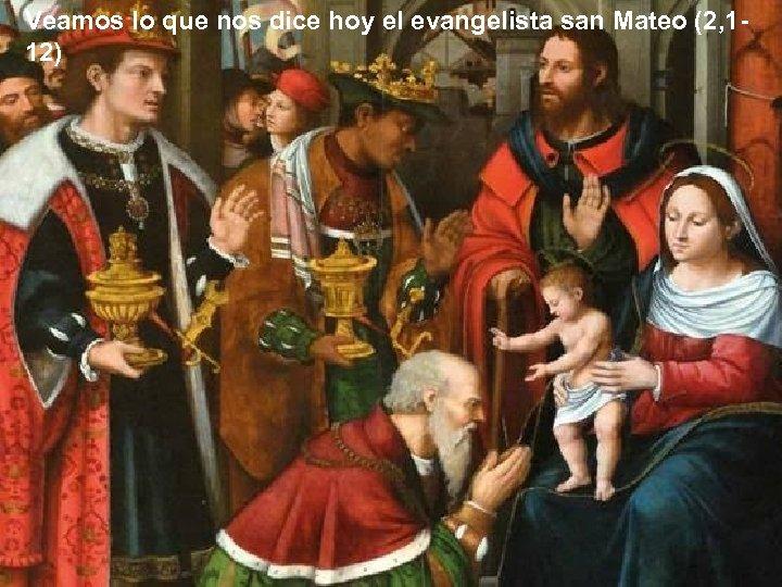 Veamos lo que nos dice hoy el evangelista san Mateo (2, 112)