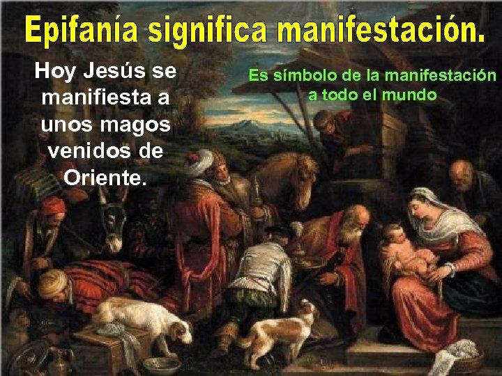 Hoy Jesús se manifiesta a unos magos venidos de Oriente. Es símbolo de la