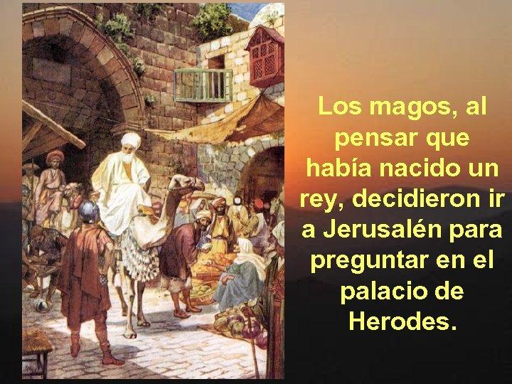 Los magos, al pensar que había nacido un rey, decidieron ir a Jerusalén para