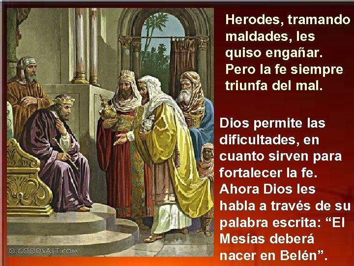 Herodes, tramando maldades, les quiso engañar. Pero la fe siempre triunfa del mal. Dios