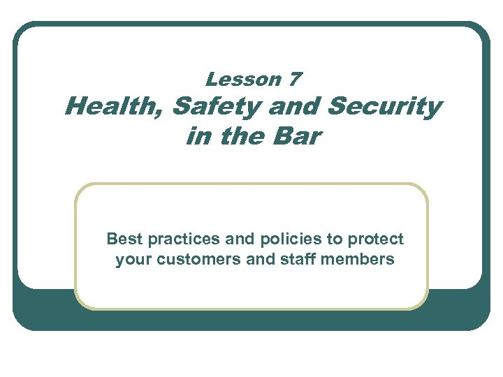 Lesson 7 Health, Safety and Security in the Bar Best practices and policies to