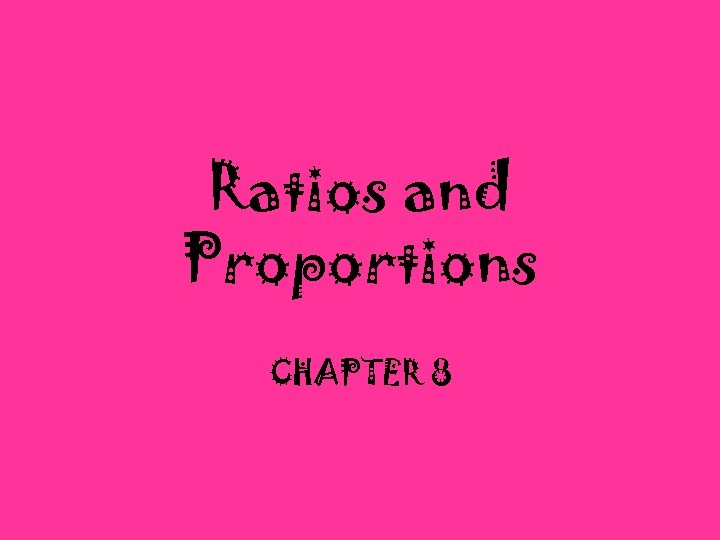 Ratios and Proportions CHAPTER 8