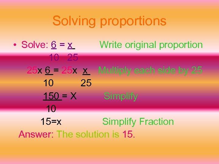 Solving proportions • Solve: 6 = x Write original proportion 10 25 25 x