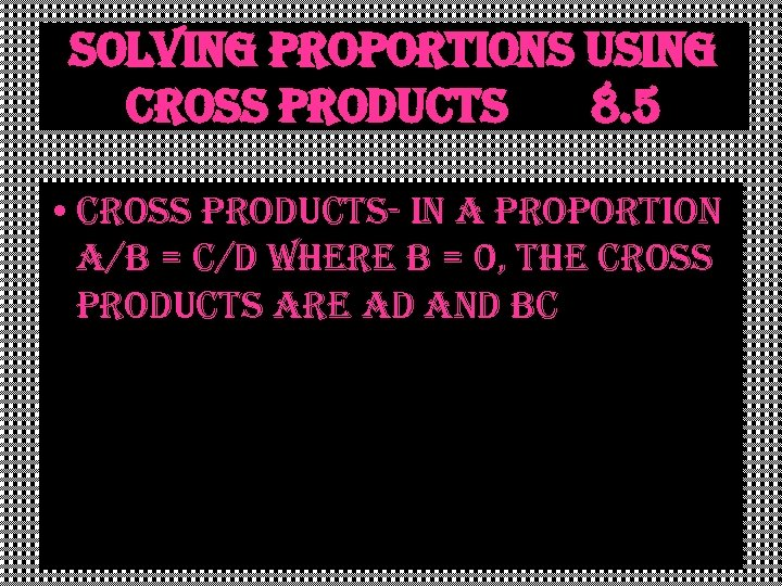 solving proportions using cross products 8. 5 • cross products- in a proportion a/b