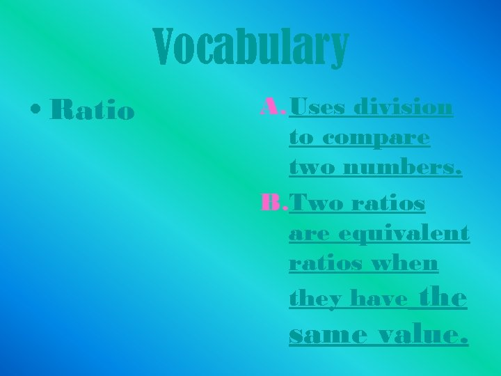 Vocabulary • Ratio A. Uses division to compare two numbers. B. Two ratios are