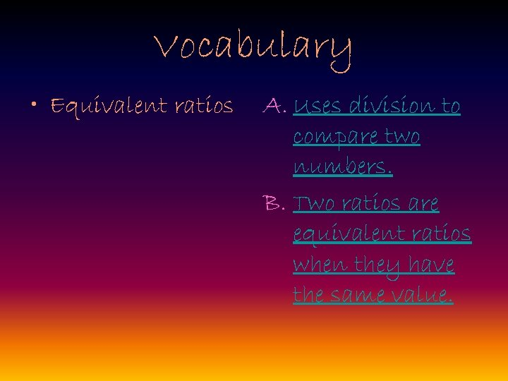 Vocabulary • Equivalent ratios A. Uses division to compare two numbers. B. Two ratios