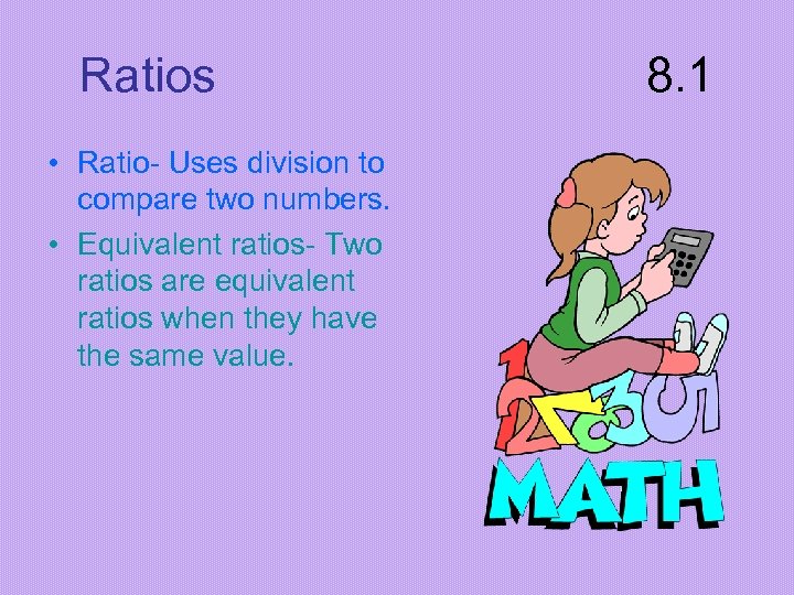 Ratios • Ratio- Uses division to compare two numbers. • Equivalent ratios- Two ratios