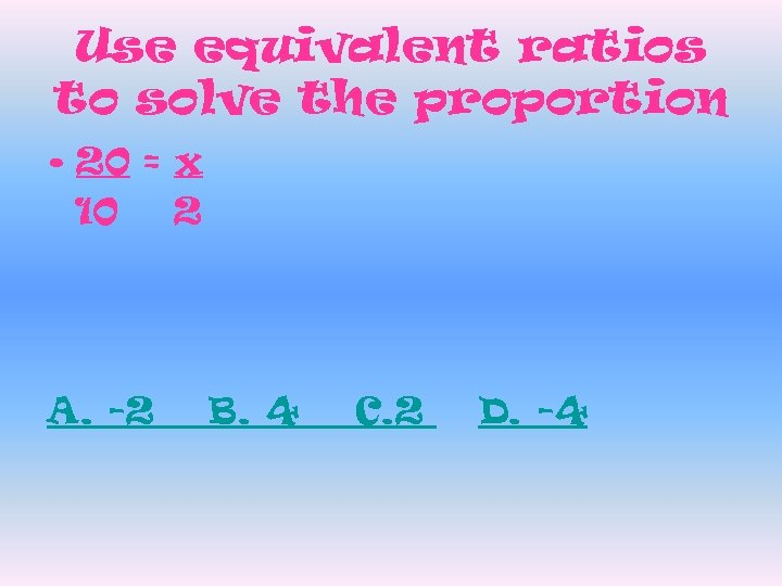 Use equivalent ratios to solve the proportion • 20 = x 10 2 A.