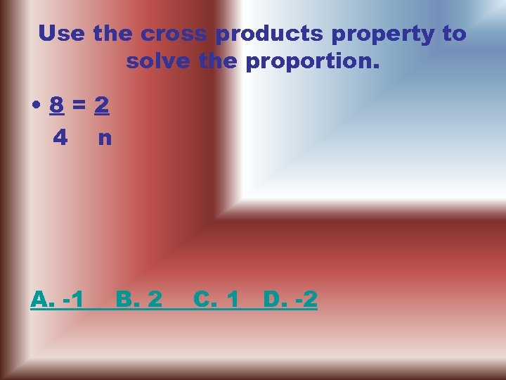 Use the cross products property to solve the proportion. • 8=2 4 n A.