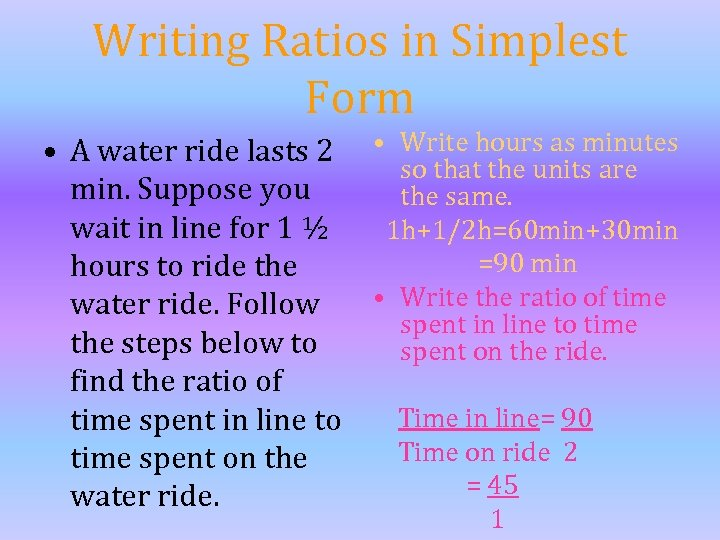 Writing Ratios in Simplest Form • A water ride lasts 2 • Write hours