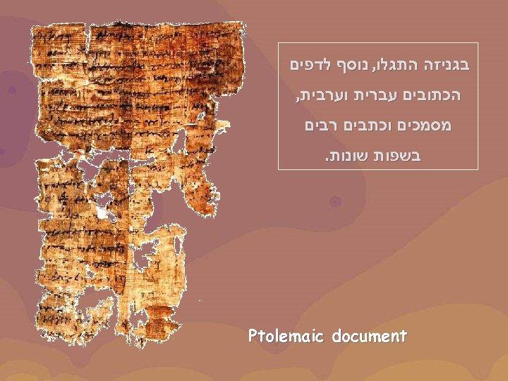 בגניזה התגלו, נוסף לדפים הכתובים עברית וערבית, מסמכים וכתבים רבים בשפות שונות. document