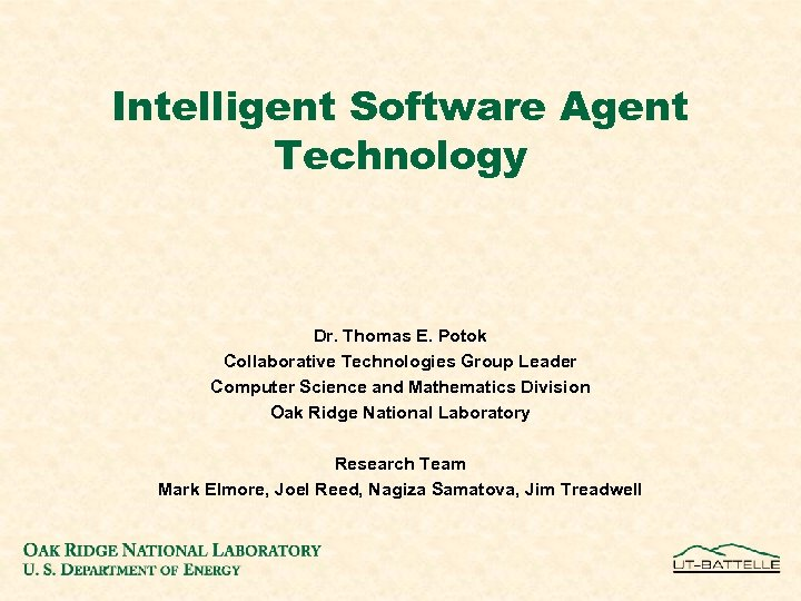 Intelligent Software Agent Technology Dr. Thomas E. Potok Collaborative Technologies Group Leader Computer Science