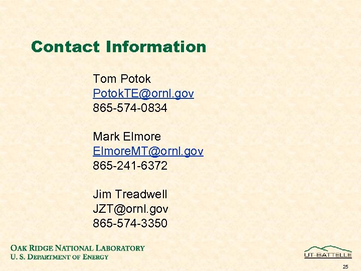 Contact Information Tom Potok. TE@ornl. gov 865 -574 -0834 Mark Elmore. MT@ornl. gov 865