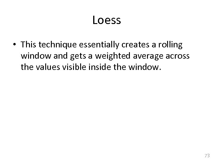 Loess • This technique essentially creates a rolling window and gets a weighted average