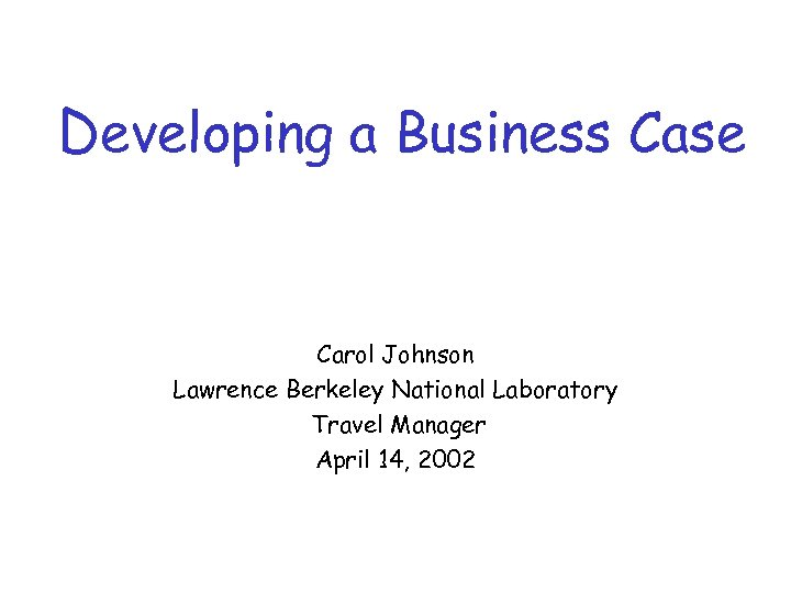 Developing a Business Case Carol Johnson Lawrence Berkeley National Laboratory Travel Manager April 14,