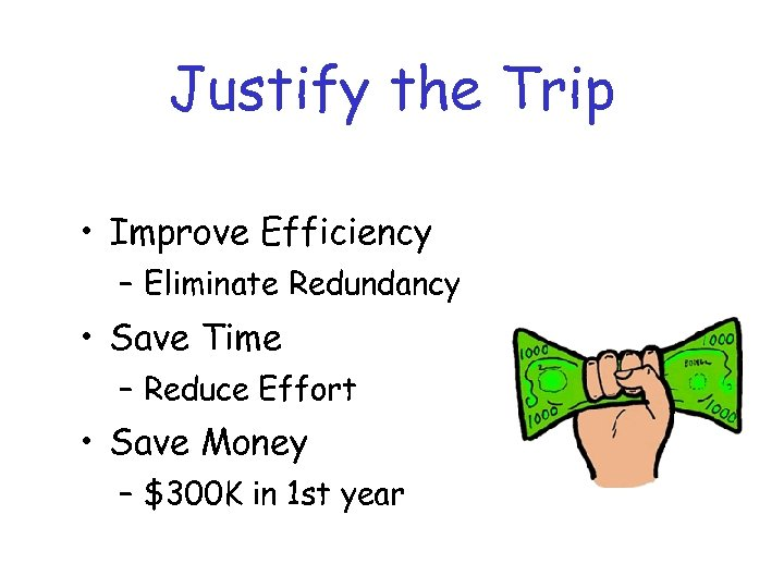 Justify the Trip • Improve Efficiency – Eliminate Redundancy • Save Time – Reduce