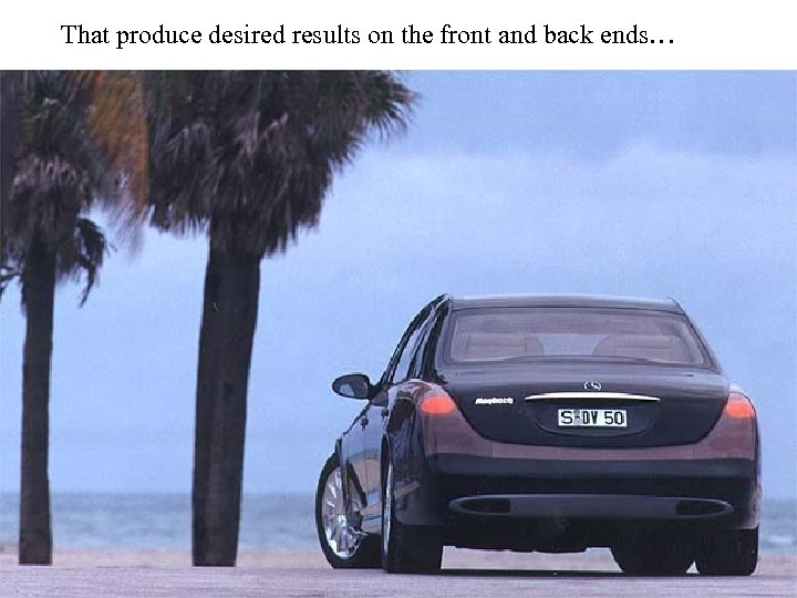 That produce desired results on the front and back ends…