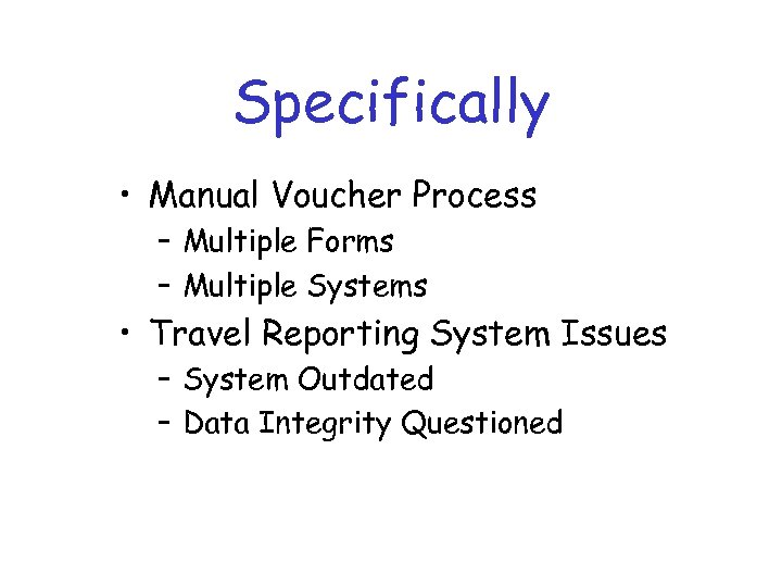 Specifically • Manual Voucher Process – Multiple Forms – Multiple Systems • Travel Reporting