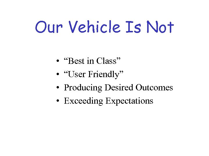 "Our Vehicle Is Not • • ""Best in Class"" ""User Friendly"" Producing Desired Outcomes"