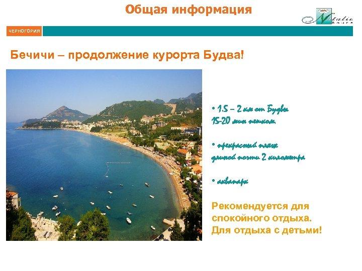 Общая информация ЧЕРНОГОРИЯ Бечичи – продолжение курорта Будва! • 1. 5 – 2 км