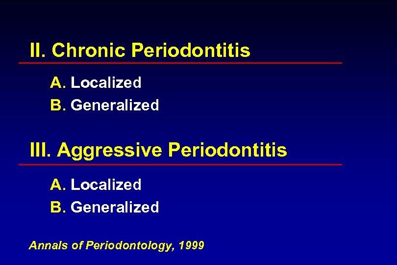 II. Chronic Periodontitis A. Localized B. Generalized III. Aggressive Periodontitis A. Localized B. Generalized