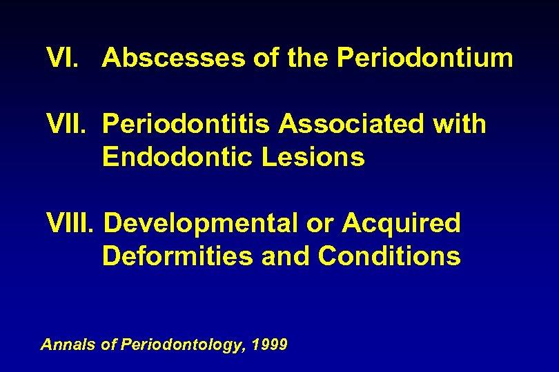 VI. Abscesses of the Periodontium VII. Periodontitis Associated with Endodontic Lesions VIII. Developmental or