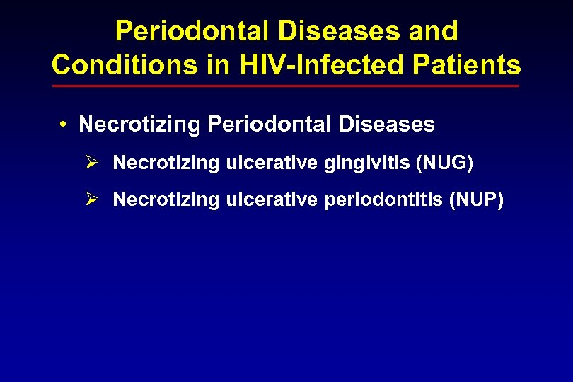 Periodontal Diseases and Conditions in HIV-Infected Patients • Necrotizing Periodontal Diseases Ø Necrotizing ulcerative
