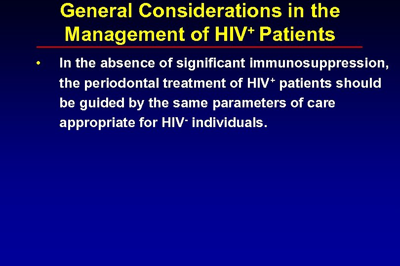 General Considerations in the Management of HIV+ Patients • In the absence of significant